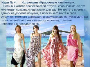Идея № 4: Коллекция «Красочные каникулы». Если вы хотите провести свой отпус