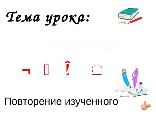 Тема урока: ¬ ⁀ ∧ □ Повторение изученного Состав слова
