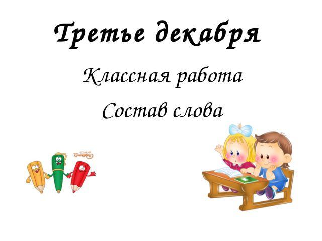 Третье декабря Классная работа Состав слова