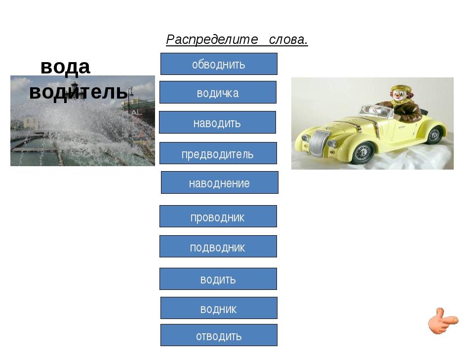 Распределите слова. вода водитель обводнить водичка наводить предводитель нав...