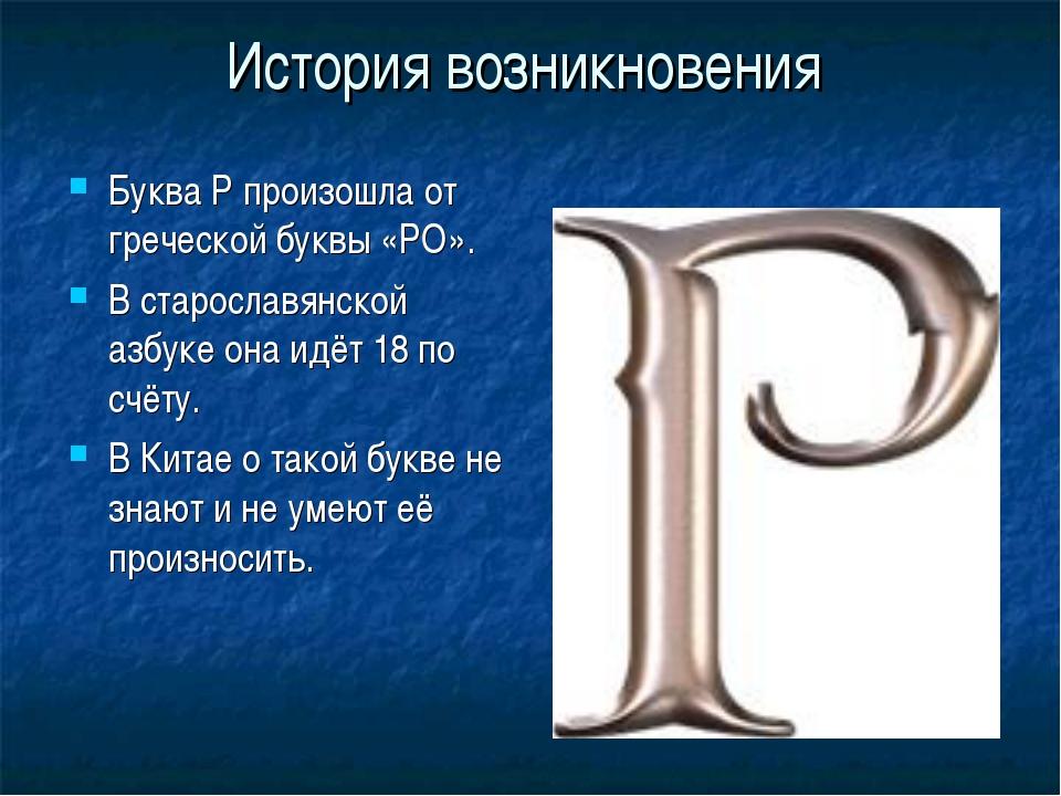 История возникновения Буква Р произошла от греческой буквы «РО». В старославя...