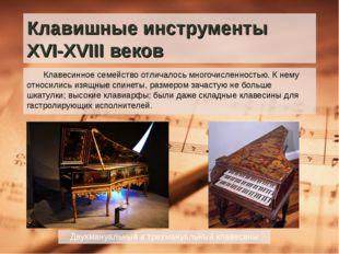 Клавишные инструменты XVI-XVIII веков Клавесинное семейство отличалось многоч