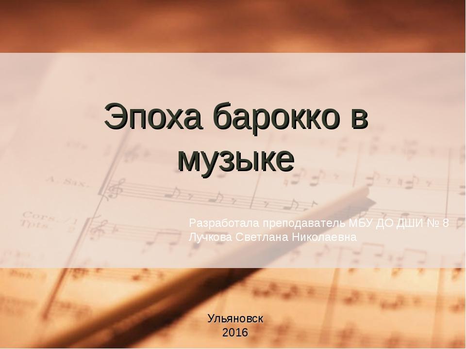 Эпоха барокко в музыке Ульяновск 2016 Разработала преподаватель МБУ ДО ДШИ №...
