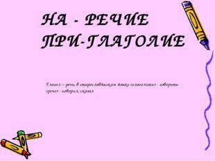 НА - РЕЧИЕ ПРИ-ГЛАГОЛИЕ Глагол – речь, в старославянском языке «глаголити» -