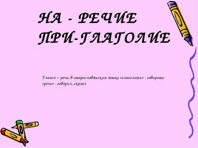 НА - РЕЧИЕ ПРИ-ГЛАГОЛИЕ Глагол – речь, в старославянском языке «глаголити» -...