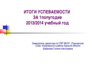 ИТОГИ УСПЕВАЕМОСТИ ЗА 1полугодие 2013/2014 учебный год Заместитель директора