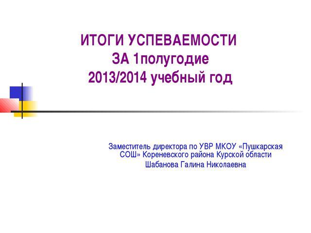 ИТОГИ УСПЕВАЕМОСТИ ЗА 1полугодие 2013/2014 учебный год Заместитель директора...