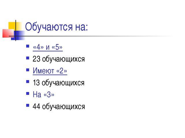 Обучаются на: «4» и «5» 23 обучающихся Имеют «2» 13 обучающихся На «3» 44 обу...