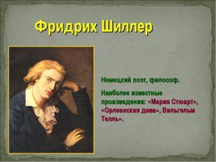 Фридрих Шиллер Немецкий поэт, философ. Наиболее известные произведения: «Мари