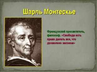 Шарль Монтескье Французский просветитель, философ. «Свобода есть право делать