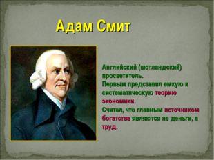 Адам Смит Английский (шотландский) просветитель. Первым представил емкую и си