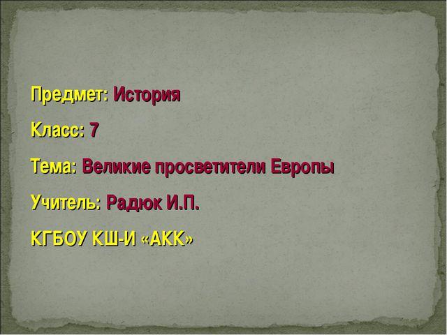 Предмет: История Класс: 7 Тема: Великие просветители Европы Учитель: Радюк И....
