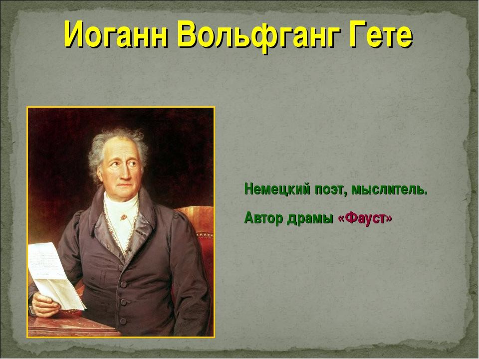 Иоганн Вольфганг Гете Немецкий поэт, мыслитель. Автор драмы «Фауст»