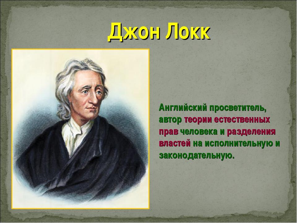 Джон Локк Английский просветитель, автор теории естественных прав человека и...