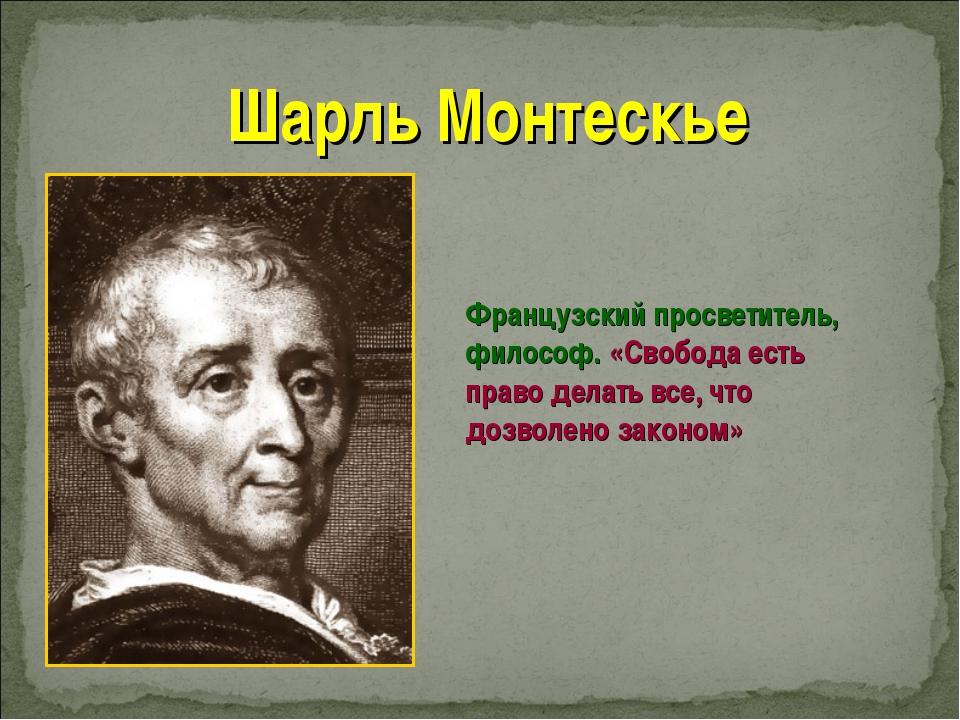 Шарль Монтескье Французский просветитель, философ. «Свобода есть право делать...