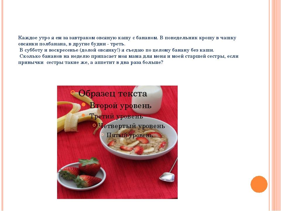 Каждое утро я ем за завтраком овсяную кашу с бананом. В понедельник крошу в ч...