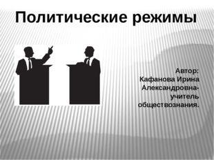 Политические режимы Автор: Кафанова Ирина Александровна- учитель обществознан