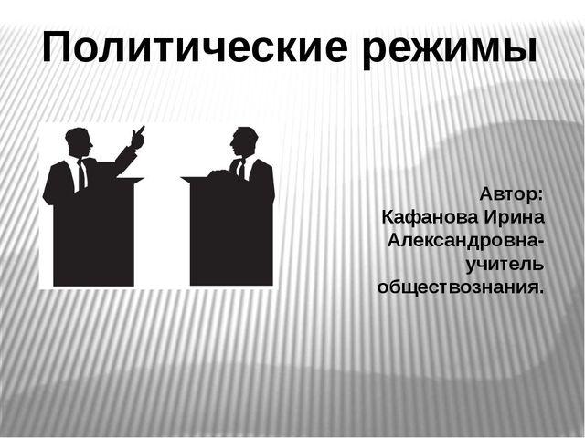 Политические режимы Автор: Кафанова Ирина Александровна- учитель обществознан...