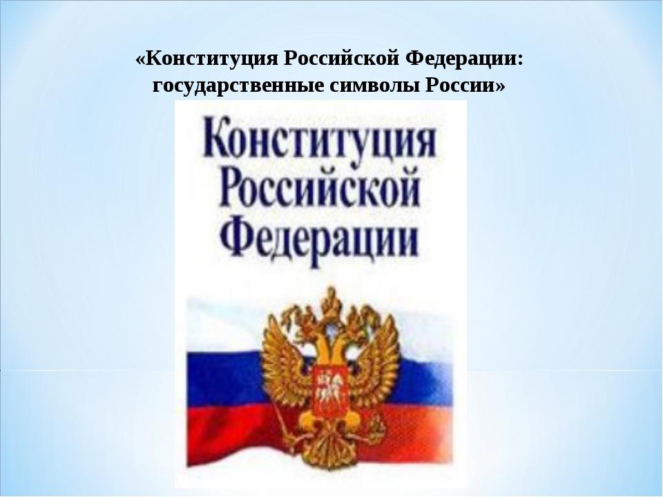 «Конституция Российской Федерации: государственные символы России»