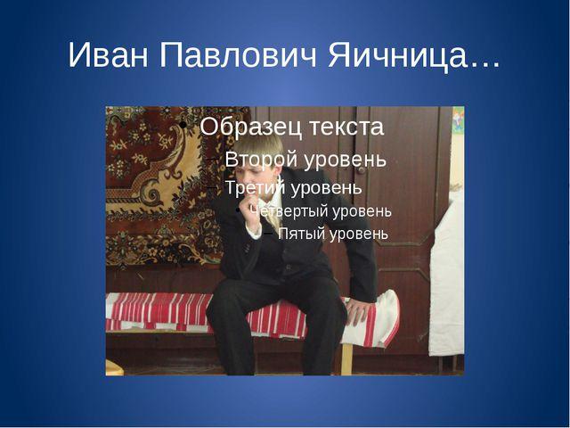 Иван Павлович Яичница…