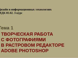 ТВОРЧЕСКАЯ РАБОТА С ФОТОГРАФИЯМИ В РАСТРОВОМ РЕДАКТОРЕ ADOBE PHOTOSHOP Дизайн