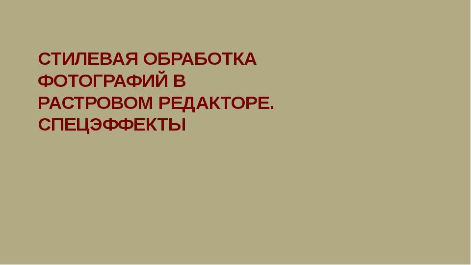 СТИЛЕВАЯ ОБРАБОТКА ФОТОГРАФИЙ В РАСТРОВОМ РЕДАКТОРЕ. СПЕЦЭФФЕКТЫ