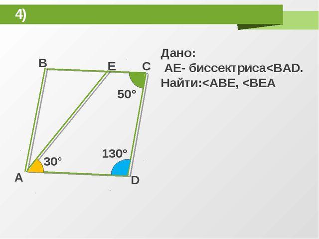 4) B E C A D 30° 50° 130° Дано: AE- биссектриса