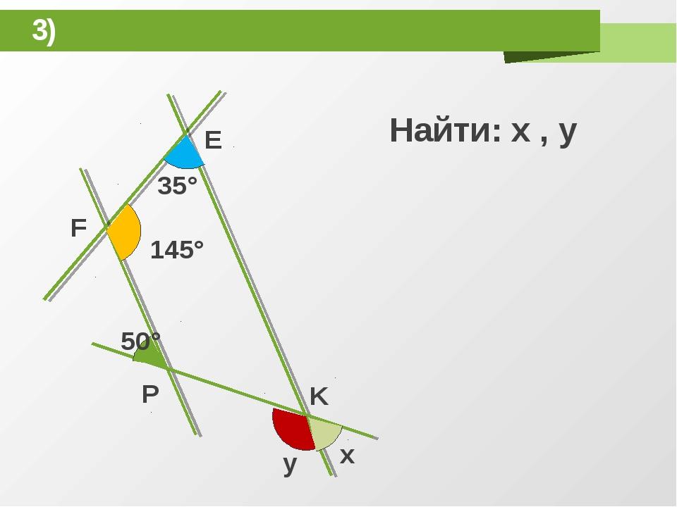 3) E F P K y x 35° 145° 50° Найти: x , y
