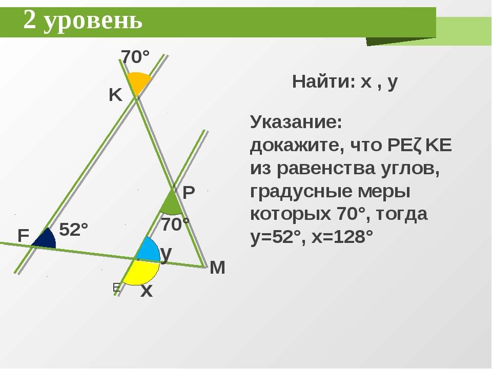 2 уровень K F E P M x y 70° 52° 70° Найти: x , y Указание: докажите, что PEǁK...