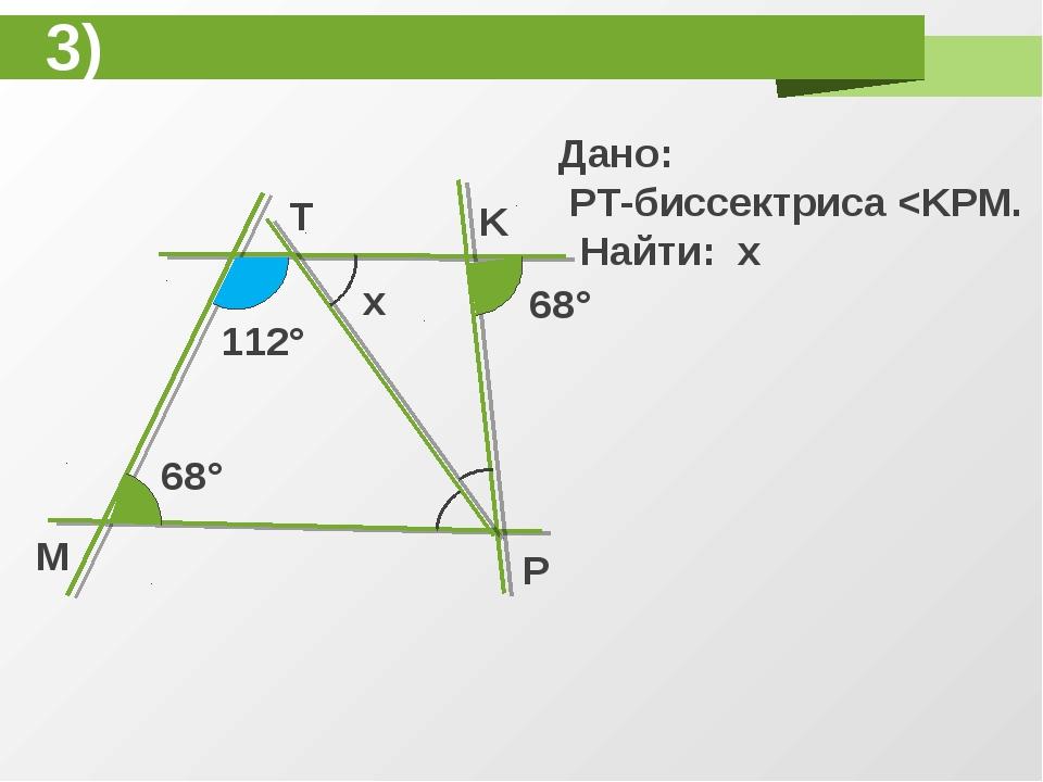 T K P M 68° 112° 68° x Дано: PT-биссектриса