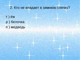 2. Кто не впадает в зимнюю спячку? т ) ёж р ) белочка п ) медведь