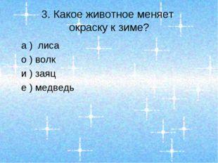 3. Какое животное меняет окраску к зиме? а ) лиса о ) волк и ) заяц е ) медведь