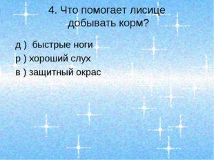 4. Что помогает лисице добывать корм? д ) быстрые ноги р ) хороший слух в ) з