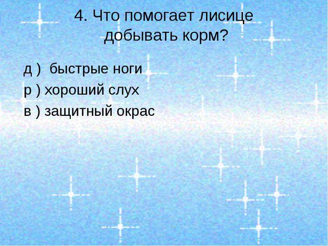 4. Что помогает лисице добывать корм? д ) быстрые ноги р ) хороший слух в ) з...