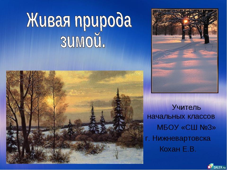 Учитель начальных классов МБОУ «СШ №3» г. Нижневартовска Кохан Е.В.