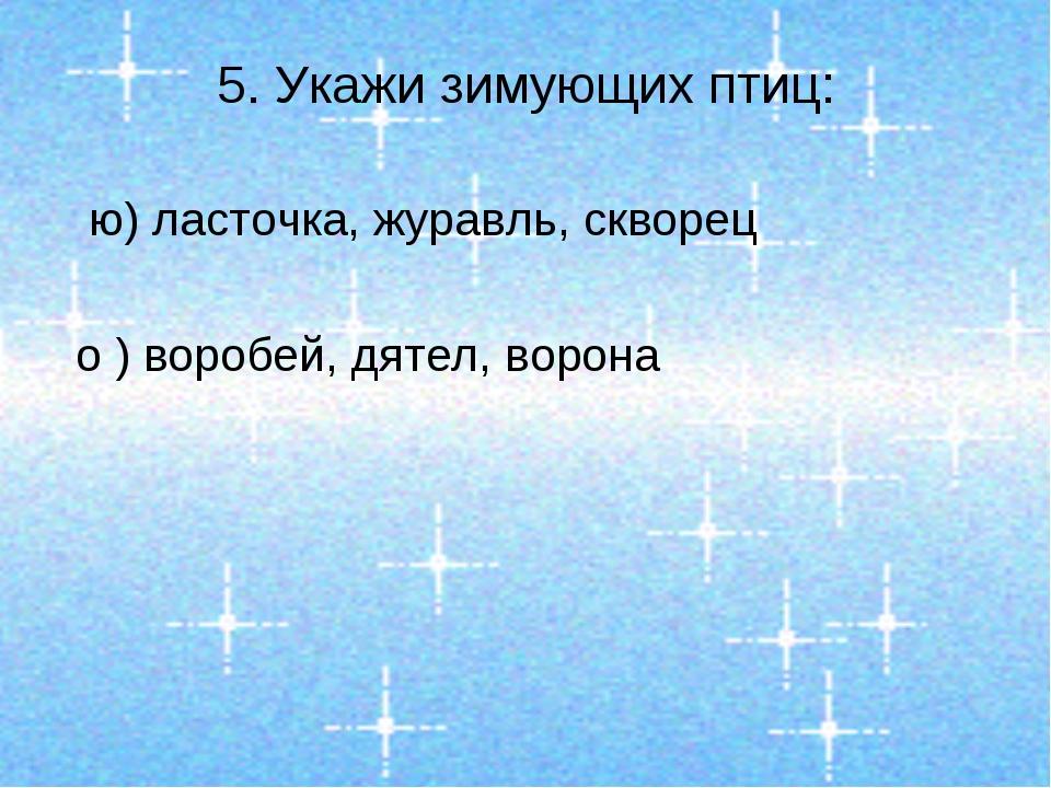 5. Укажи зимующих птиц: ю) ласточка, журавль, скворец о ) воробей, дятел, вор...