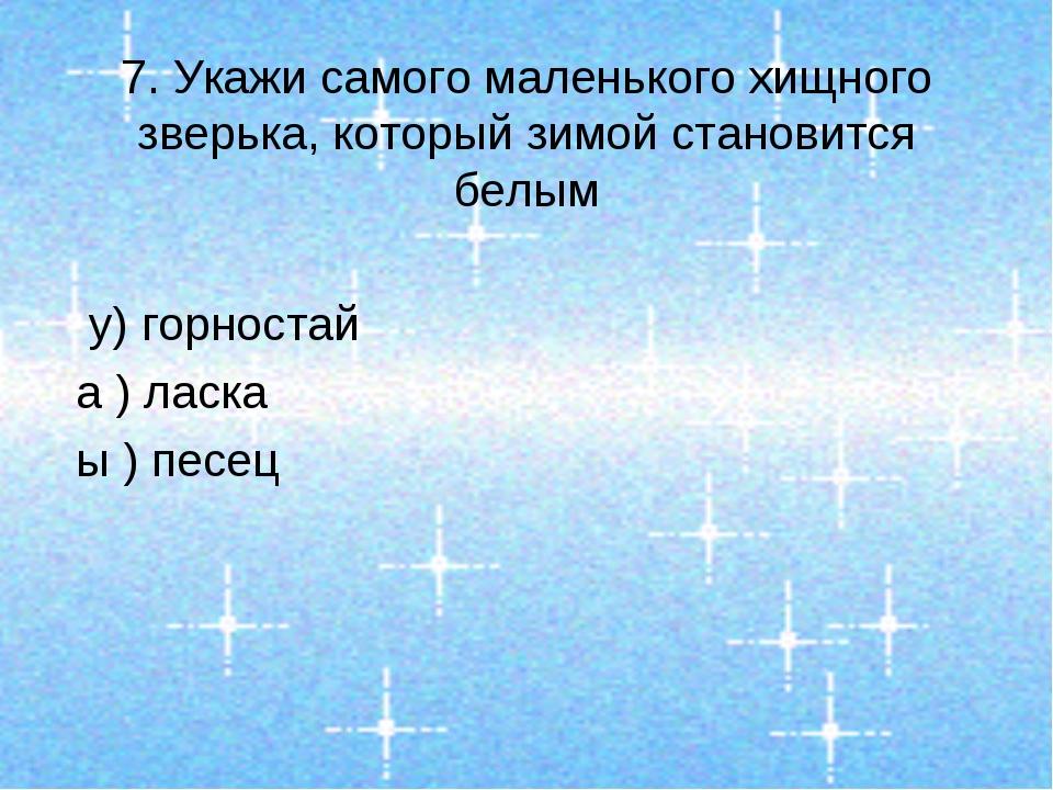 7. Укажи самого маленького хищного зверька, который зимой становится белым у)...