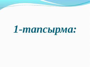 1-тапсырма: