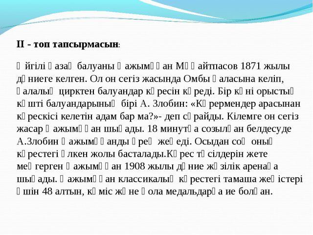 ІІ - топ тапсырмасын: Әйгілі қазақ балуаны Қажымұқан Мұңайтпасов 1871 жылы дү...