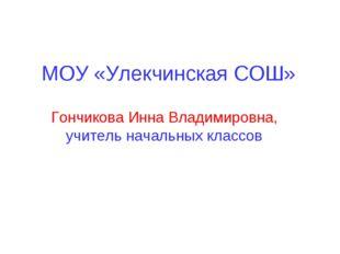 МОУ «Улекчинская СОШ» Гончикова Инна Владимировна, учитель начальных классов