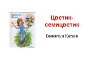 Цветик-семицветик Валентин Катаев