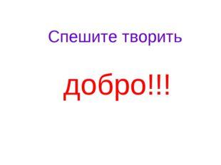 Спешите творить добро!!!