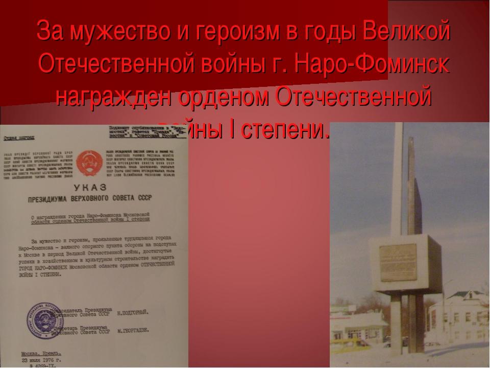 За мужество и героизм в годы Великой Отечественной войны г. Наро-Фоминск нагр...