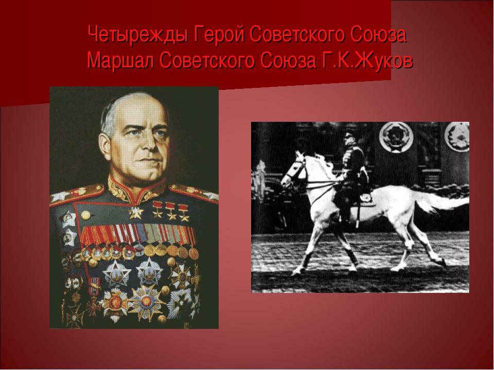 Четырежды Герой Советского Союза Маршал Советского Союза Г.К.Жуков