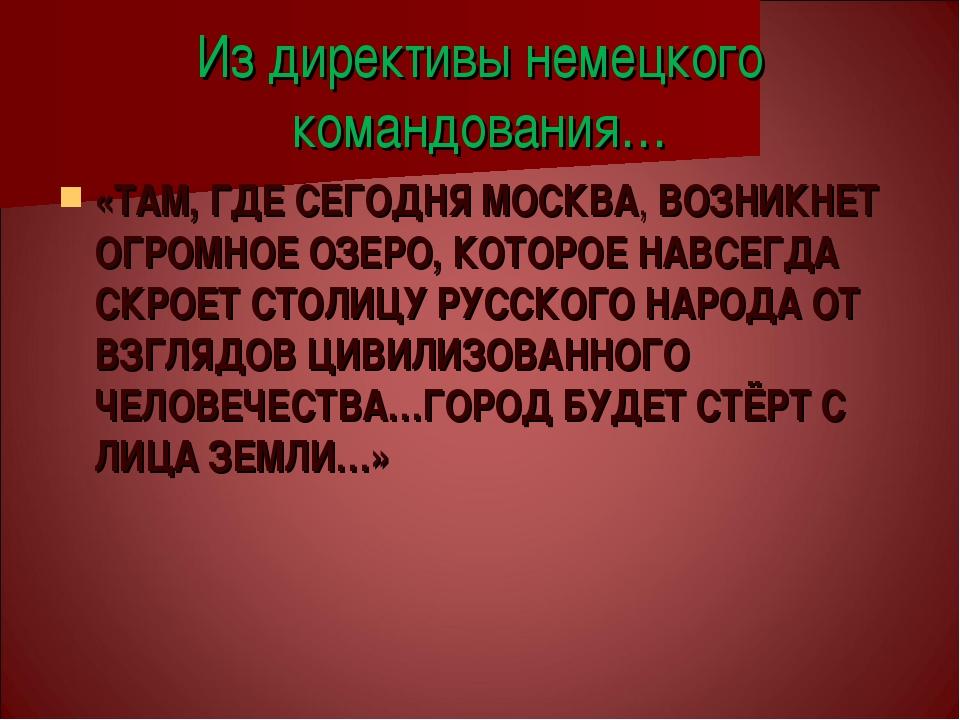 Из директивы немецкого командования… «ТАМ, ГДЕ СЕГОДНЯ МОСКВА, ВОЗНИКНЕТ ОГРО...