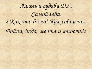 Жизнь и судьба Д.С. Самойлова. « Как это было! Как совпало – Война, беда, ме