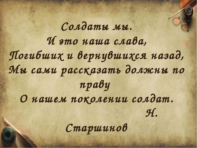 Солдаты мы. И это наша слава, Погибших и вернувшихся назад, Мы сами рассказат...
