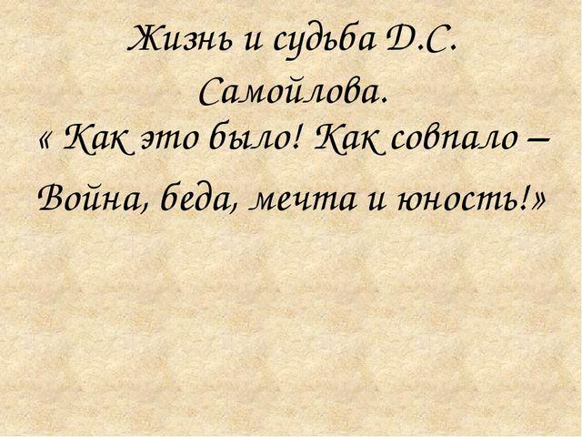 Жизнь и судьба Д.С. Самойлова. « Как это было! Как совпало – Война, беда, ме...