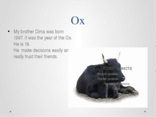 Ox My brother Dima was born 1997. It was the year of the Ox. He is 18. He mak
