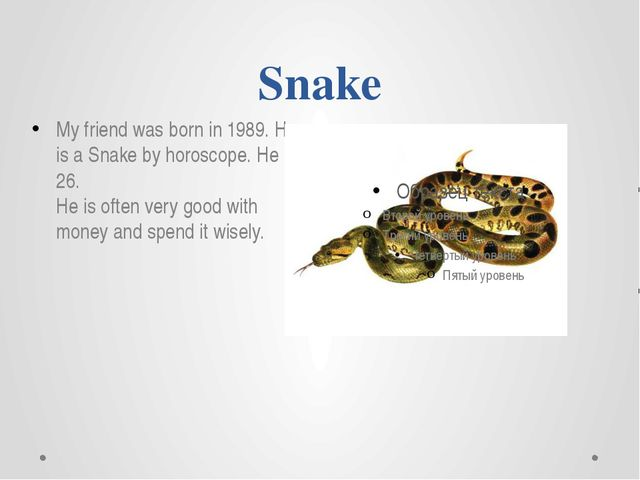 Snake My friend was born in 1989. He is a Snake by horoscope. He is 26. He is...